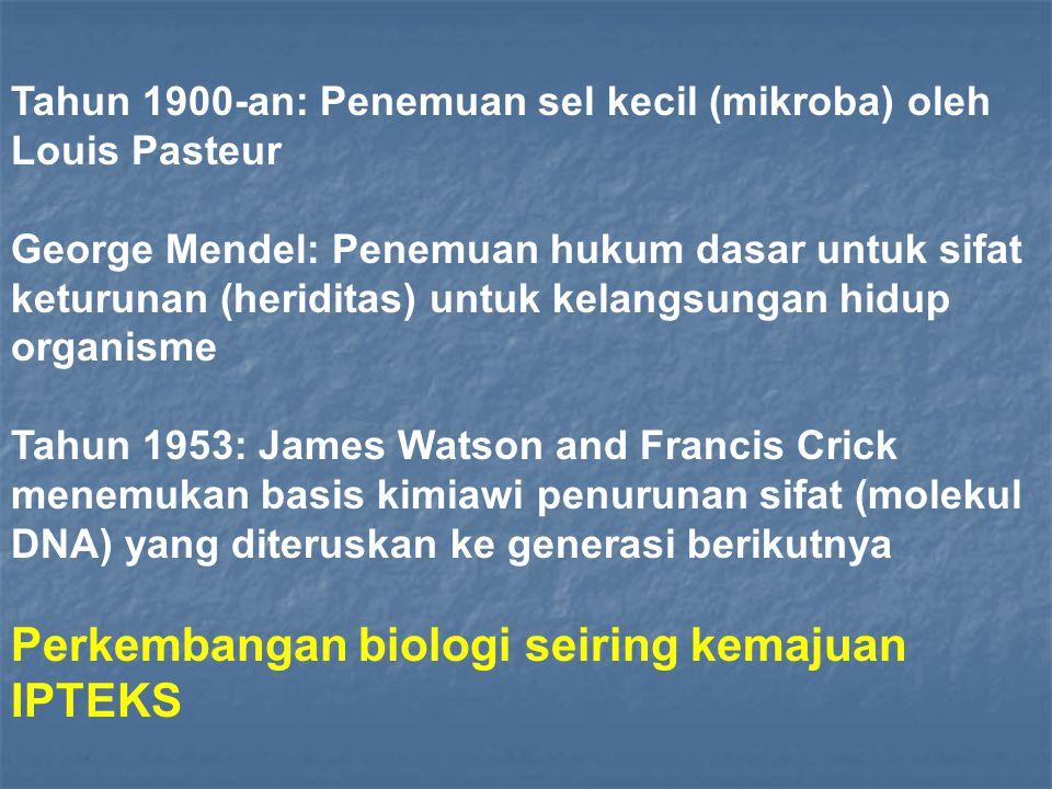 Tahun 1900-an: Penemuan sel kecil (mikroba) oleh Louis Pasteur George Mendel: Penemuan hukum dasar untuk sifat keturunan (heriditas) untuk kelangsungan hidup organisme Tahun 1953: James Watson and Francis Crick menemukan basis kimiawi penurunan sifat (molekul DNA) yang diteruskan ke generasi berikutnya Perkembangan biologi seiring kemajuan IPTEKS