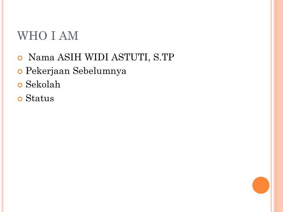 WHO I AM Nama ASIH WIDI ASTUTI, S.TP Pekerjaan Sebelumnya Sekolah Status