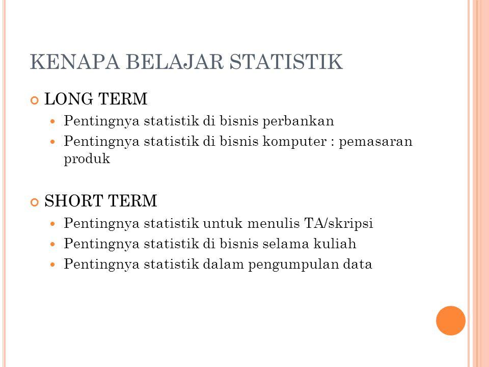 KENAPA BELAJAR STATISTIK LONG TERM Pentingnya statistik di bisnis perbankan Pentingnya statistik di bisnis komputer : pemasaran produk SHORT TERM Pent