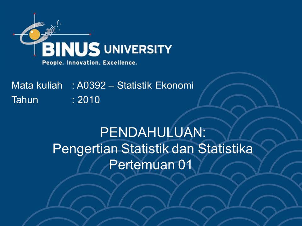 PENDAHULUAN: Pengertian Statistik dan Statistika Pertemuan 01 Mata kuliah: A0392 – Statistik Ekonomi Tahun: 2010
