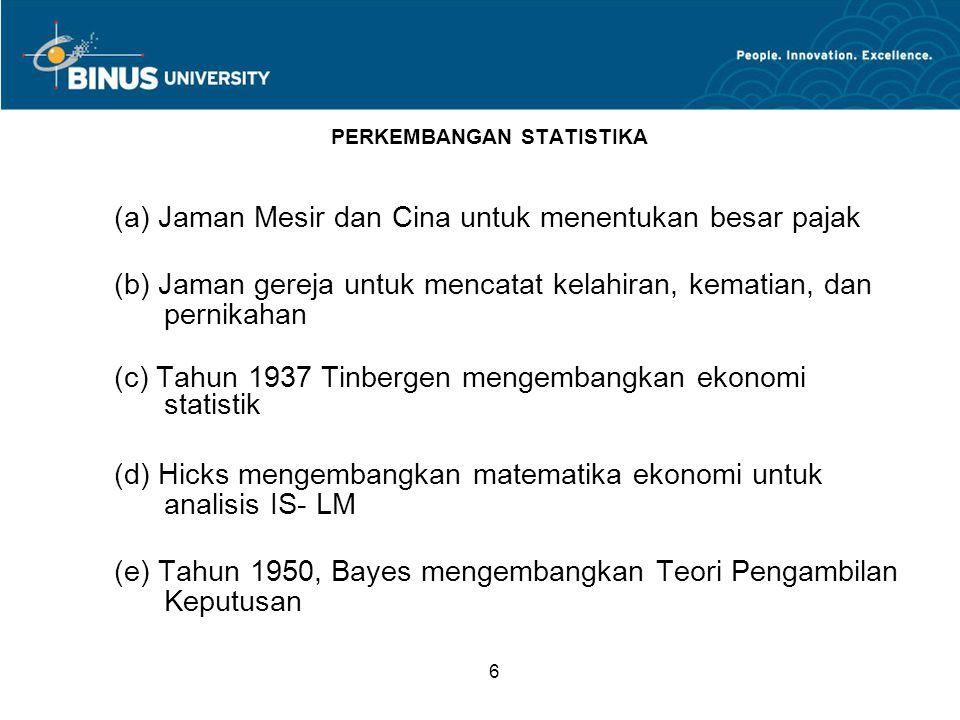 6 PERKEMBANGAN STATISTIKA (a) Jaman Mesir dan Cina untuk menentukan besar pajak (b) Jaman gereja untuk mencatat kelahiran, kematian, dan pernikahan (c) Tahun 1937 Tinbergen mengembangkan ekonomi statistik (d) Hicks mengembangkan matematika ekonomi untuk analisis IS- LM (e) Tahun 1950, Bayes mengembangkan Teori Pengambilan Keputusan