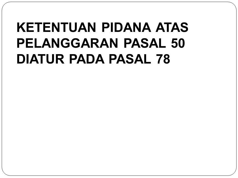 KETENTUAN PIDANA ATAS PELANGGARAN PASAL 50 DIATUR PADA PASAL 78