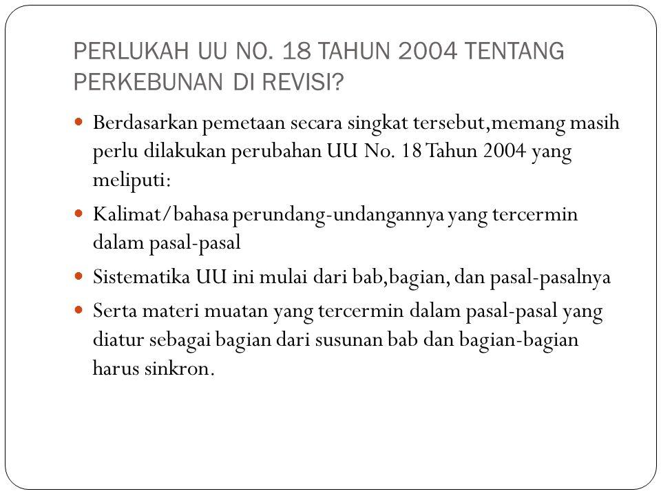 PERLUKAH UU NO. 18 TAHUN 2004 TENTANG PERKEBUNAN DI REVISI? Berdasarkan pemetaan secara singkat tersebut,memang masih perlu dilakukan perubahan UU No.