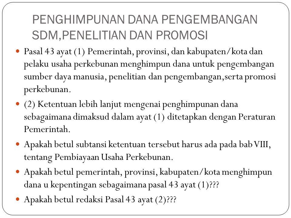 PENGHIMPUNAN DANA PENGEMBANGAN SDM,PENELITIAN DAN PROMOSI Pasal 43 ayat (1) Pemerintah, provinsi, dan kabupaten/kota dan pelaku usaha perkebunan mengh