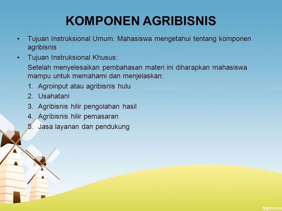 KOMPONEN AGRIBISNIS Tujuan Instruksional Umum: Mahasiswa mengetahui tentang komponen agribisnis Tujuan Instruksional Khusus: Setelah menyelesaikan pem