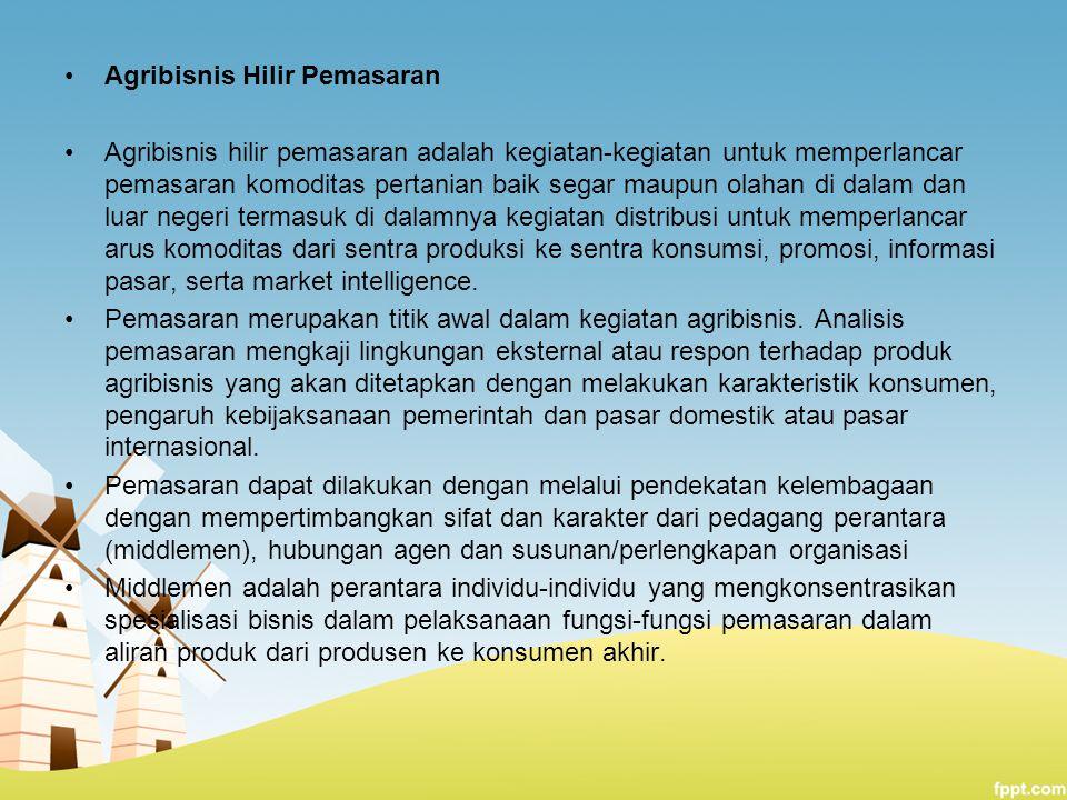 Agribisnis Hilir Pemasaran Agribisnis hilir pemasaran adalah kegiatan-kegiatan untuk memperlancar pemasaran komoditas pertanian baik segar maupun olah