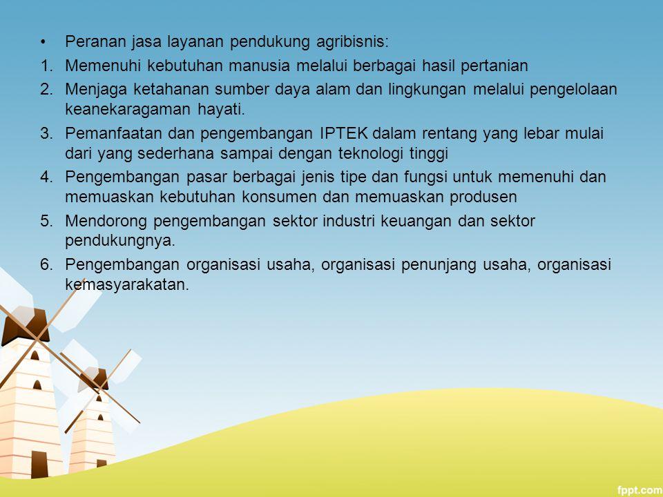 Peranan jasa layanan pendukung agribisnis: 1.Memenuhi kebutuhan manusia melalui berbagai hasil pertanian 2.Menjaga ketahanan sumber daya alam dan ling