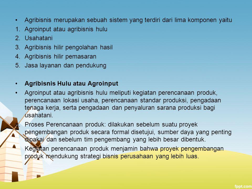Agribisnis merupakan sebuah sistem yang terdiri dari lima komponen yaitu 1.Agroinput atau agribisnis hulu 2.Usahatani 3.Agribisnis hilir pengolahan ha