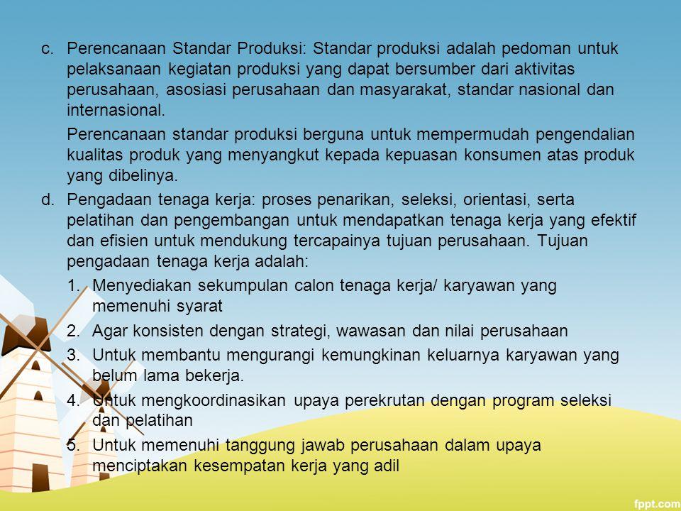 c.Perencanaan Standar Produksi: Standar produksi adalah pedoman untuk pelaksanaan kegiatan produksi yang dapat bersumber dari aktivitas perusahaan, as