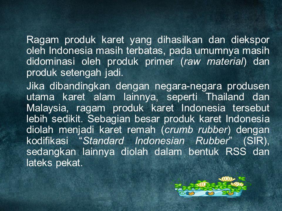 Ragam produk karet yang dihasilkan dan diekspor oleh Indonesia masih terbatas, pada umumnya masih didominasi oleh produk primer (raw material) dan produk setengah jadi.