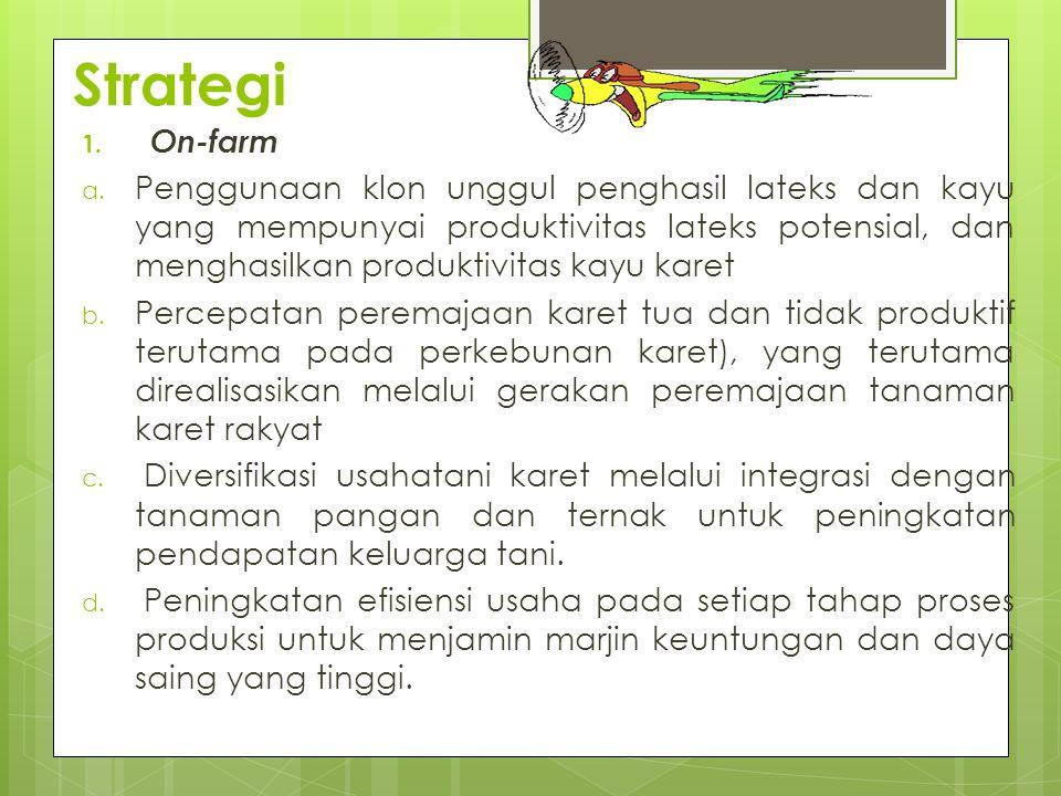 Strategi 1. On-farm a. Penggunaan klon unggul penghasil lateks dan kayu yang mempunyai produktivitas lateks potensial, dan menghasilkan produktivitas