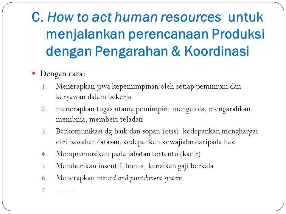 C. How to act human resources untuk menjalankan perencanaan Produksi dengan Pengarahan & Koordinasi Dengan cara: 1. Menerapkan jiwa kepemimpinan oleh