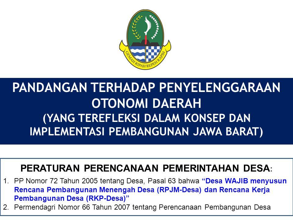 PANDANGAN TERHADAP PENYELENGGARAAN OTONOMI DAERAH (YANG TEREFLEKSI DALAM KONSEP DAN IMPLEMENTASI PEMBANGUNAN JAWA BARAT) PERATURAN PERENCANAAN PEMERINTAHAN DESA : 1.PP Nomor 72 Tahun 2005 tentang Desa, Pasal 63 bahwa Desa WAJIB menyusun Rencana Pembangunan Menengah Desa (RPJM-Desa) dan Rencana Kerja Pembangunan Desa (RKP-Desa) 2.Permendagri Nomor 66 Tahun 2007 tentang Perencanaan Pembangunan Desa