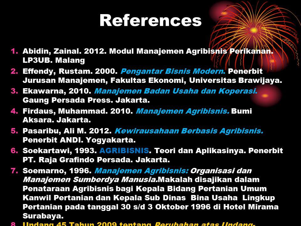 References 1.Abidin, Zainal. 2012. Modul Manajemen Agribisnis Perikanan. LP3UB. Malang 2.Effendy, Rustam. 2000. Pengantar Bisnis Modern. Penerbit Juru