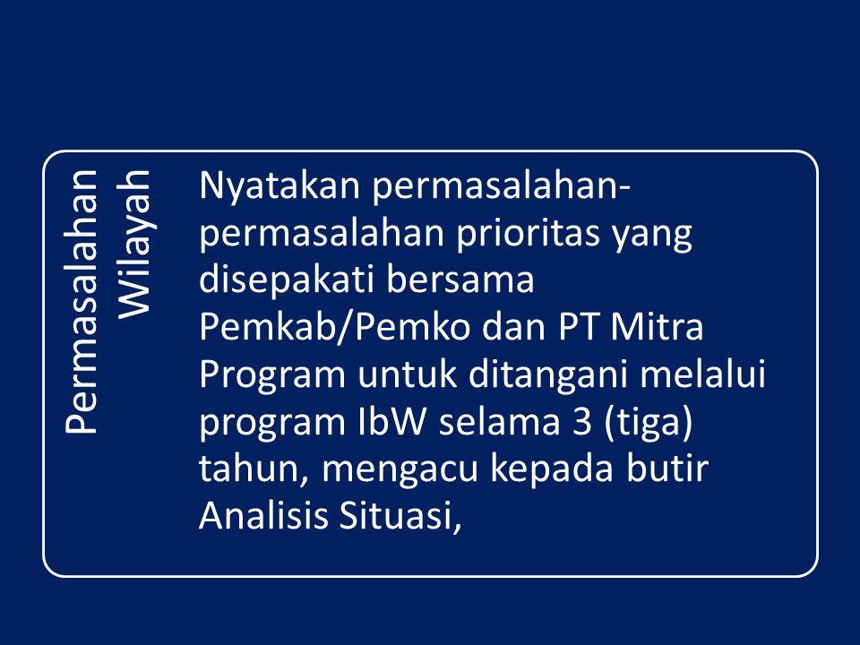 Permasalahan Wilayah Nyatakan permasalahan- permasalahan prioritas yang disepakati bersama Pemkab/Pemko dan PT Mitra Program untuk ditangani melalui program IbW selama 3 (tiga) tahun, mengacu kepada butir Analisis Situasi,