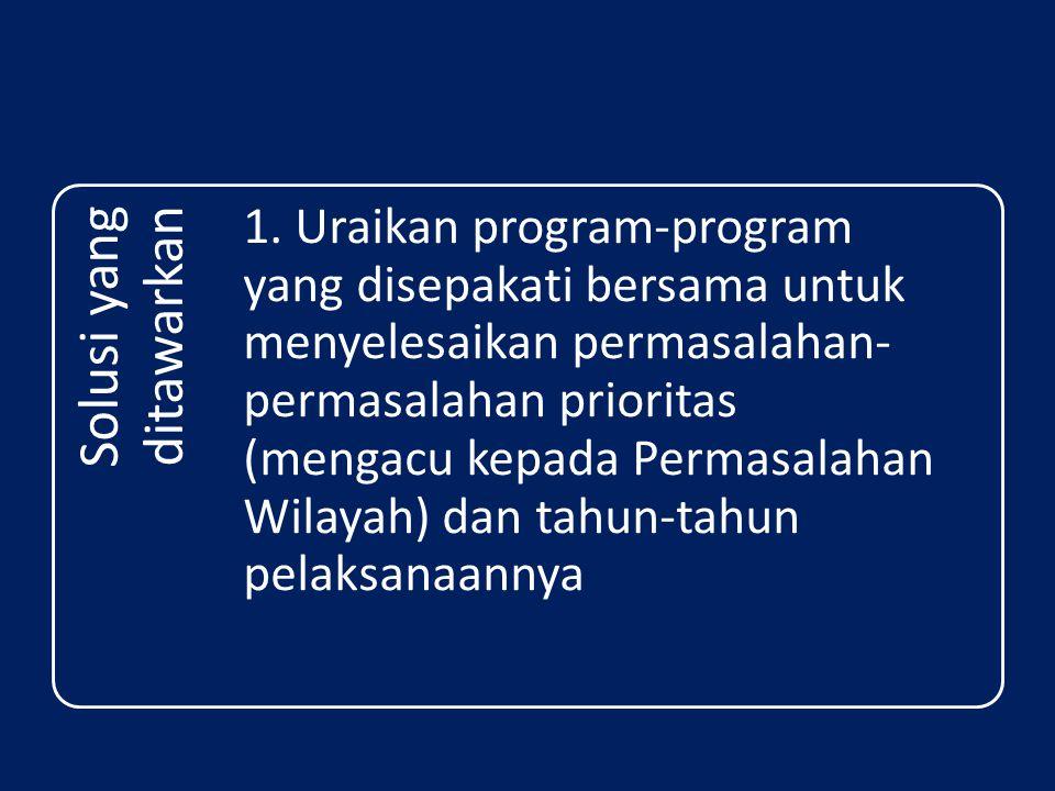 Solusi yang ditawarkan 1. Uraikan program-program yang disepakati bersama untuk menyelesaikan permasalahan- permasalahan prioritas (mengacu kepada Per