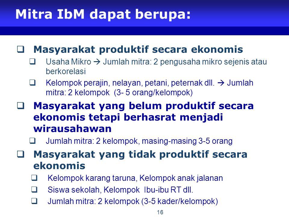 16 Mitra IbM dapat berupa:  Masyarakat produktif secara ekonomis  Usaha Mikro  Jumlah mitra: 2 pengusaha mikro sejenis atau berkorelasi  Kelompok perajin, nelayan, petani, peternak dll.