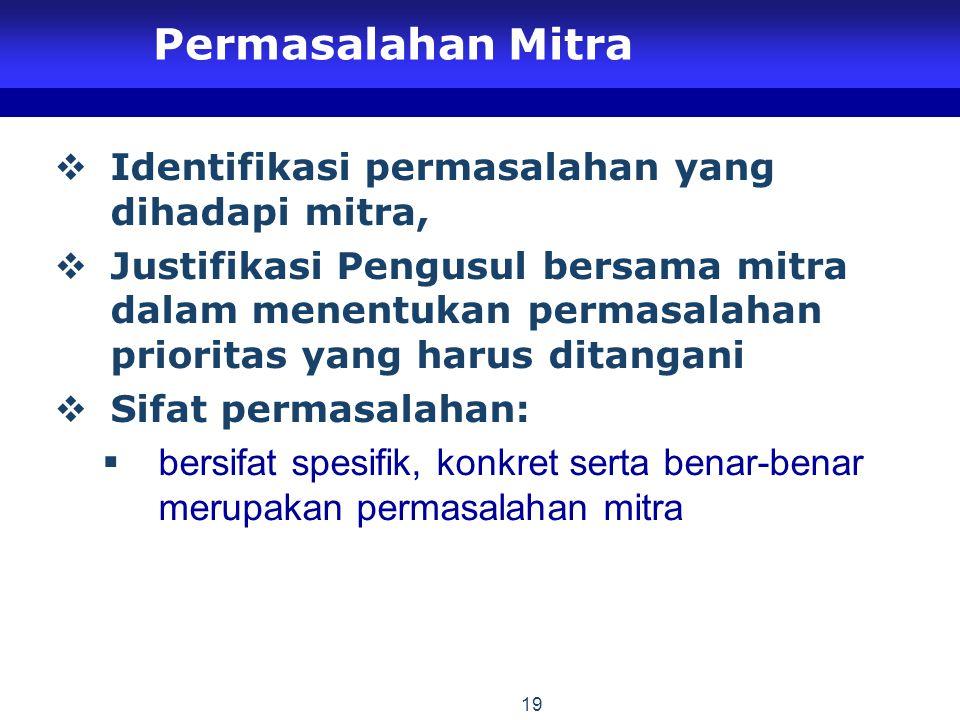 19 Permasalahan Mitra  Identifikasi permasalahan yang dihadapi mitra,  Justifikasi Pengusul bersama mitra dalam menentukan permasalahan prioritas yang harus ditangani  Sifat permasalahan:  bersifat spesifik, konkret serta benar-benar merupakan permasalahan mitra