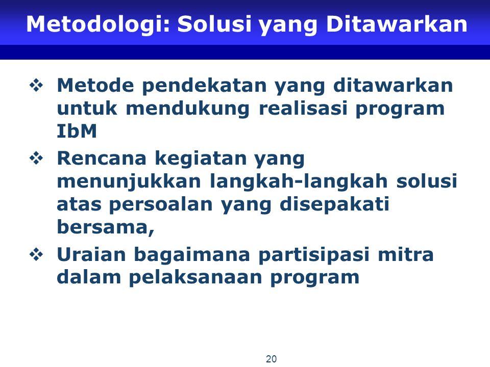 20 Metodologi: Solusi yang Ditawarkan  Metode pendekatan yang ditawarkan untuk mendukung realisasi program IbM  Rencana kegiatan yang menunjukkan langkah-langkah solusi atas persoalan yang disepakati bersama,  Uraian bagaimana partisipasi mitra dalam pelaksanaan program