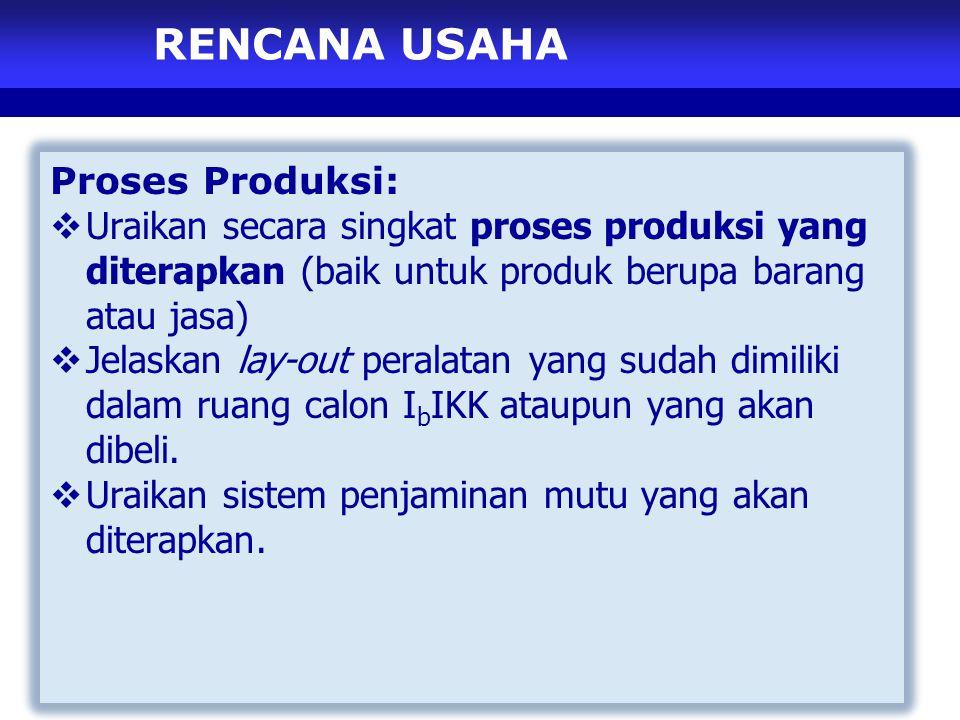 RENCANA USAHA Proses Produksi:  Uraikan secara singkat proses produksi yang diterapkan (baik untuk produk berupa barang atau jasa)  Jelaskan lay-out peralatan yang sudah dimiliki dalam ruang calon I b IKK ataupun yang akan dibeli.