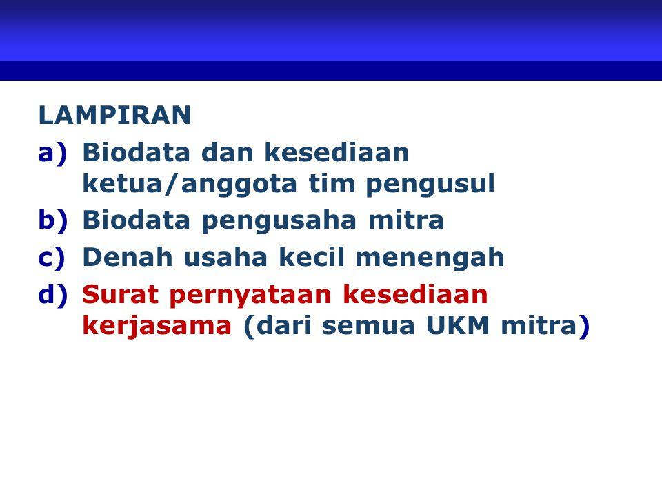 LAMPIRAN a)Biodata dan kesediaan ketua/anggota tim pengusul b)Biodata pengusaha mitra c)Denah usaha kecil menengah d)Surat pernyataan kesediaan kerjasama (dari semua UKM mitra)