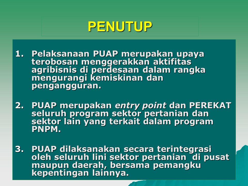 20 PENUTUP 1.Pelaksanaan PUAP merupakan upaya terobosan menggerakkan aktifitas agribisnis di perdesaan dalam rangka mengurangi kemiskinan dan pengangg