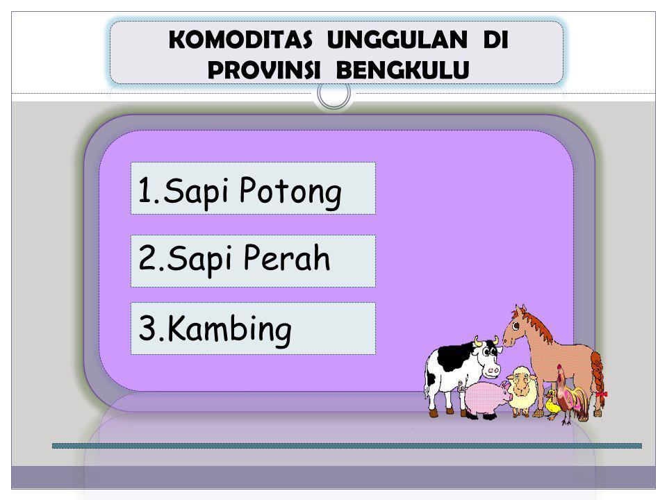 KOMODITAS UNGGULAN DI PROVINSI BENGKULU 1.Sapi Potong 3.Kambing 2.Sapi Perah