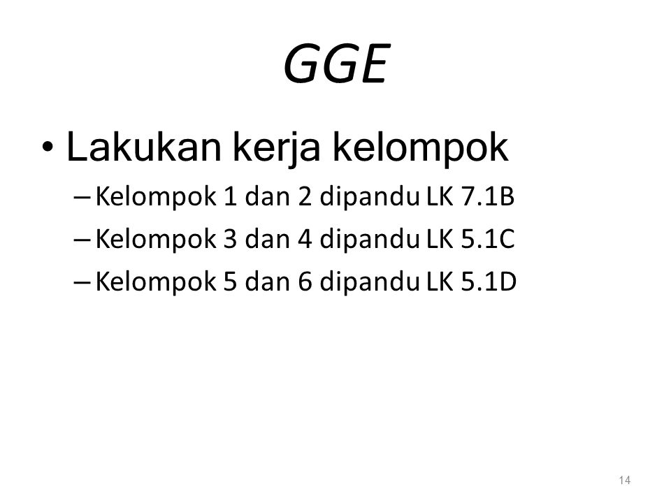 GGE Lakukan kerja kelompok – Kelompok 1 dan 2 dipandu LK 7.1B – Kelompok 3 dan 4 dipandu LK 5.1C – Kelompok 5 dan 6 dipandu LK 5.1D 14