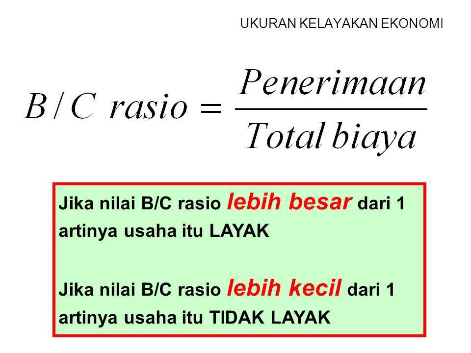 UKURAN KELAYAKAN EKONOMIS B= BENEFIT = PENERIMAAN C= COST = BIAYA TOTAL RASIO= PERBANDINGAN B / C rasio B / C rasio adalah perbandingan penerimaan den