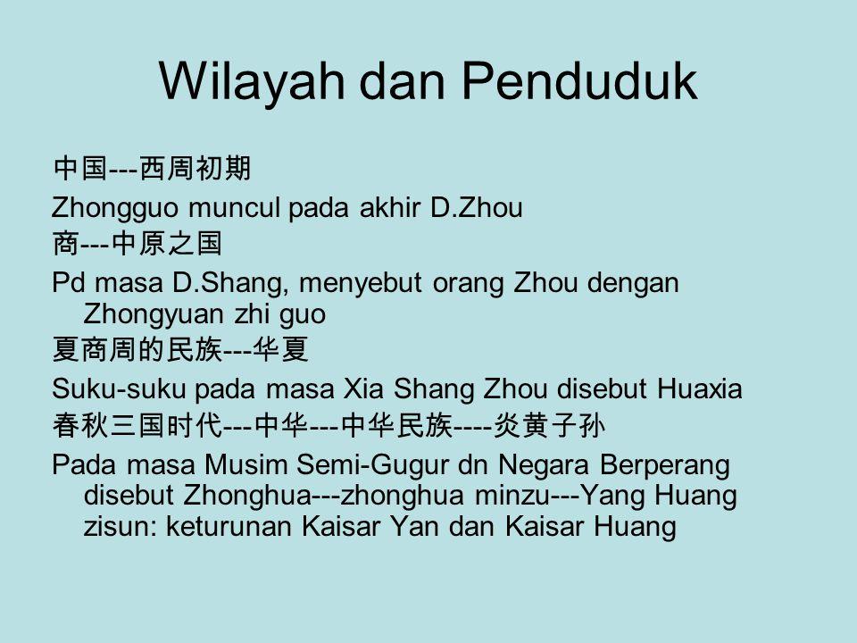 Wilayah dan Penduduk 中国 --- 西周初期 Zhongguo muncul pada akhir D.Zhou 商 --- 中原之国 Pd masa D.Shang, menyebut orang Zhou dengan Zhongyuan zhi guo 夏商周的民族 --- 华夏 Suku-suku pada masa Xia Shang Zhou disebut Huaxia 春秋三国时代 --- 中华 --- 中华民族 ---- 炎黄子孙 Pada masa Musim Semi-Gugur dn Negara Berperang disebut Zhonghua---zhonghua minzu---Yang Huang zisun: keturunan Kaisar Yan dan Kaisar Huang
