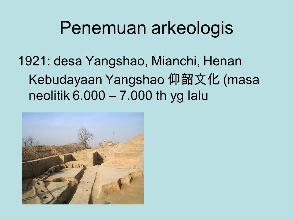 Penemuan arkeologis 1921: desa Yangshao, Mianchi, Henan Kebudayaan Yangshao 仰韶文化 (masa neolitik 6.000 – 7.000 th yg lalu