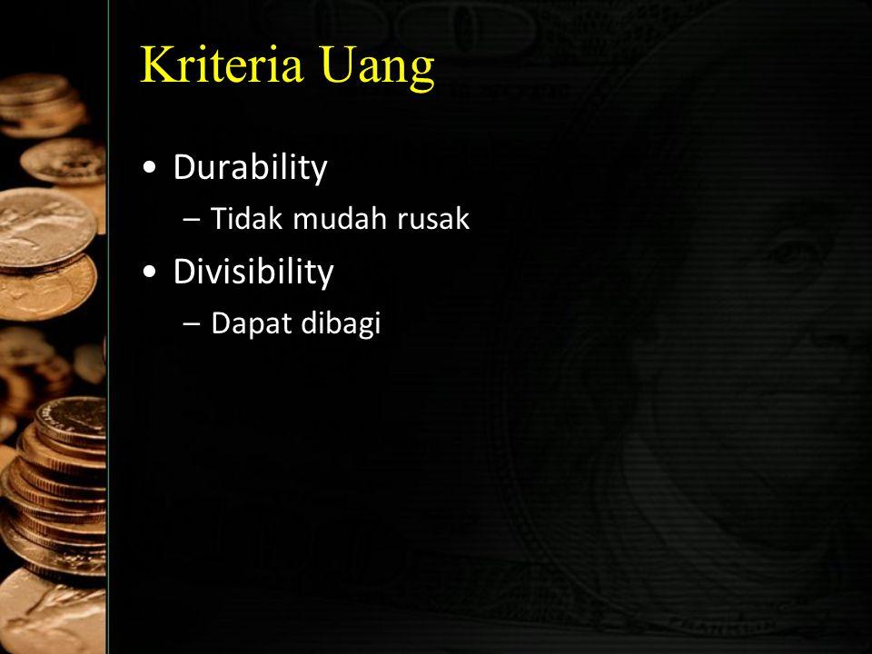 Kriteria Uang Acceptability & Cognizability –Diterima dan diketahui secara umum Stability of Value –Nilainya stabil/fluktuasi secara kecil Elasticity