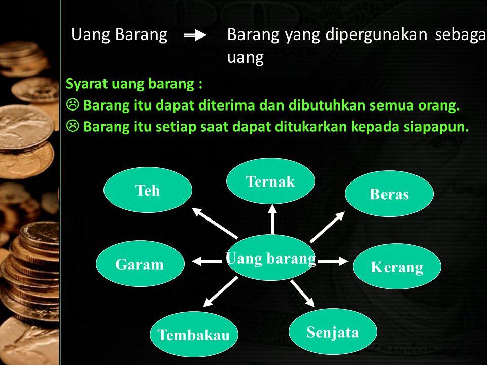 Uang BarangBarang yang dipergunakan sebagai uang Syarat uang barang :  Barang itu dapat diterima dan dibutuhkan semua orang.