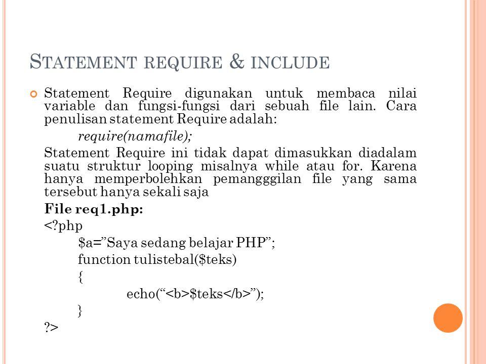 S TATEMENT REQUIRE & INCLUDE Statement Require digunakan untuk membaca nilai variable dan fungsi-fungsi dari sebuah file lain. Cara penulisan statemen