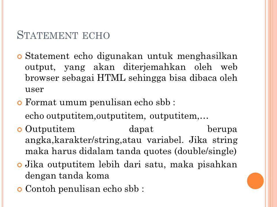 S TATEMENT ECHO Statement echo digunakan untuk menghasilkan output, yang akan diterjemahkan oleh web browser sebagai HTML sehingga bisa dibaca oleh us