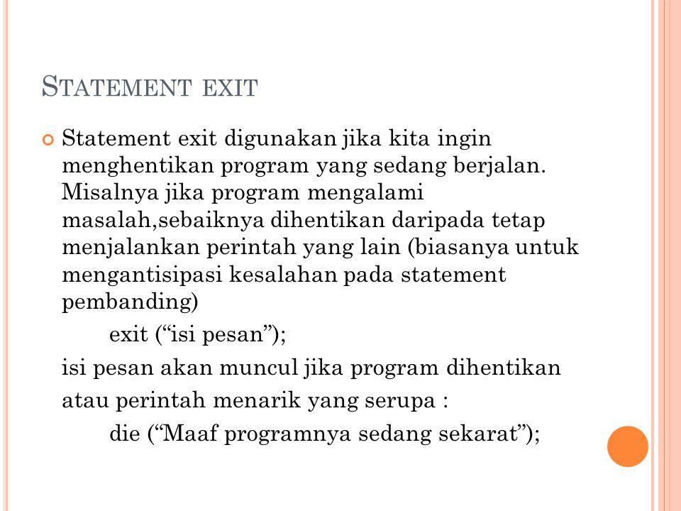 S TATEMENT EXIT Statement exit digunakan jika kita ingin menghentikan program yang sedang berjalan. Misalnya jika program mengalami masalah,sebaiknya
