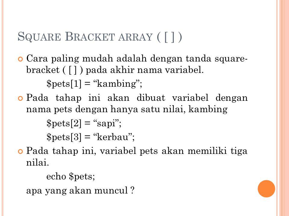 "S QUARE B RACKET ARRAY ( [ ] ) Cara paling mudah adalah dengan tanda square- bracket ( [ ] ) pada akhir nama variabel. $pets[1] = ""kambing""; Pada taha"