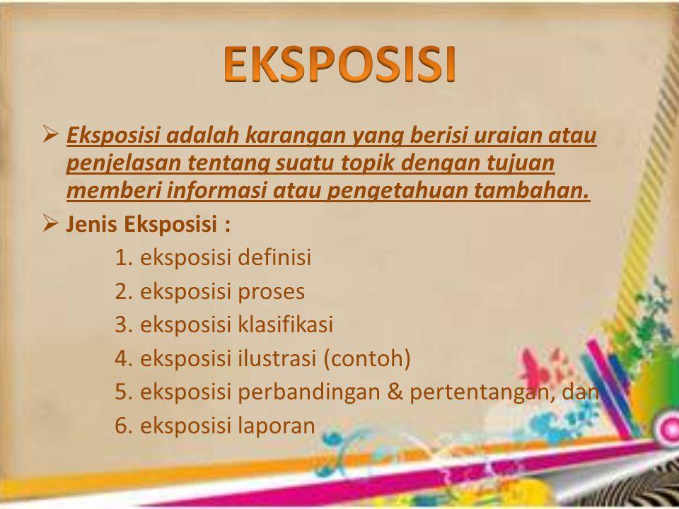  Eksposisi adalah karangan yang berisi uraian atau penjelasan tentang suatu topik dengan tujuan memberi informasi atau pengetahuan tambahan.
