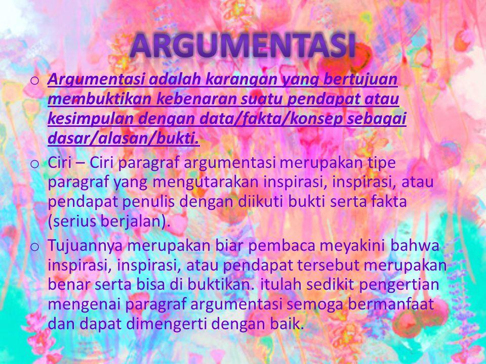 o Argumentasi adalah karangan yang bertujuan membuktikan kebenaran suatu pendapat atau kesimpulan dengan data/fakta/konsep sebagai dasar/alasan/bukti.