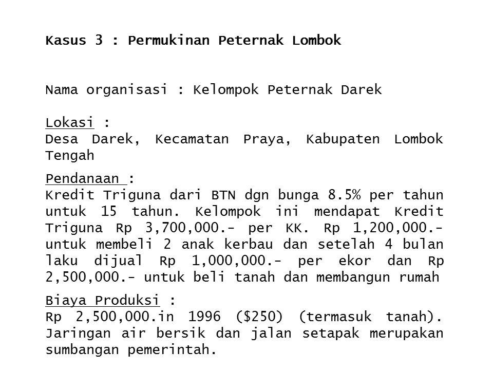 Kasus 3 : Permukinan Peternak Lombok Nama organisasi : Kelompok Peternak Darek Lokasi : Desa Darek, Kecamatan Praya, Kabupaten Lombok Tengah Pendanaan