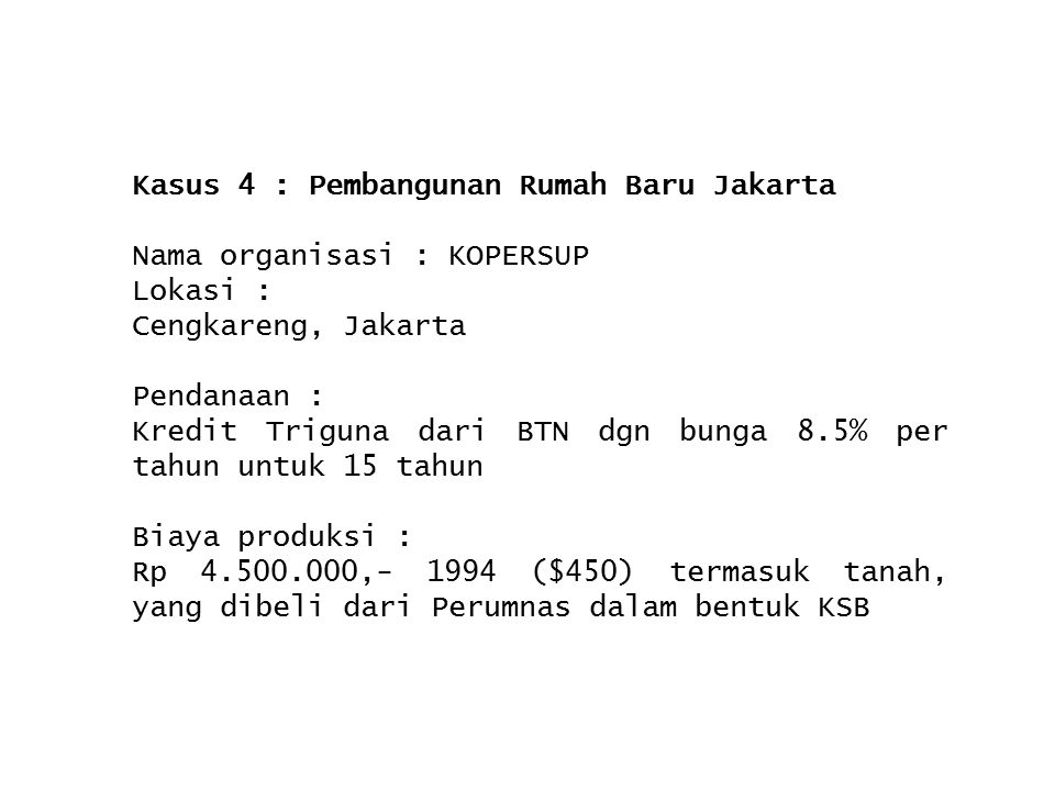 Kasus 4 : Pembangunan Rumah Baru Jakarta Nama organisasi : KOPERSUP Lokasi : Cengkareng, Jakarta Pendanaan : Kredit Triguna dari BTN dgn bunga 8.5% pe