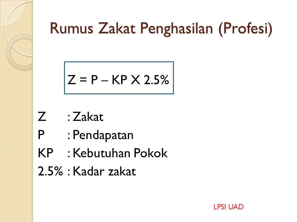 Ukuran Zakat Penghasilan (Profesi) 1.P – KP = > N (wajib zakat) 2.P – KP = N (wajib zakat) 3.P – KP = < N (dlu'afa menerima zakat) P: Pendapatan KP: K