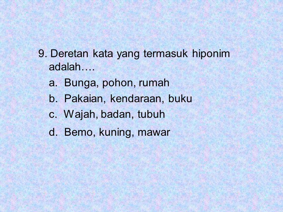 9. Deretan kata yang termasuk hiponim adalah…. a. Bunga, pohon, rumah b. Pakaian, kendaraan, buku c. Wajah, badan, tubuh d. Bemo, kuning, mawar