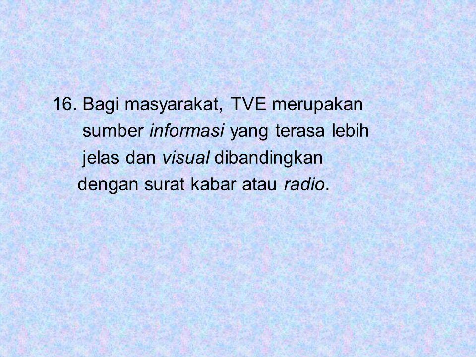 16. Bagi masyarakat, TVE merupakan sumber informasi yang terasa lebih jelas dan visual dibandingkan dengan surat kabar atau radio.