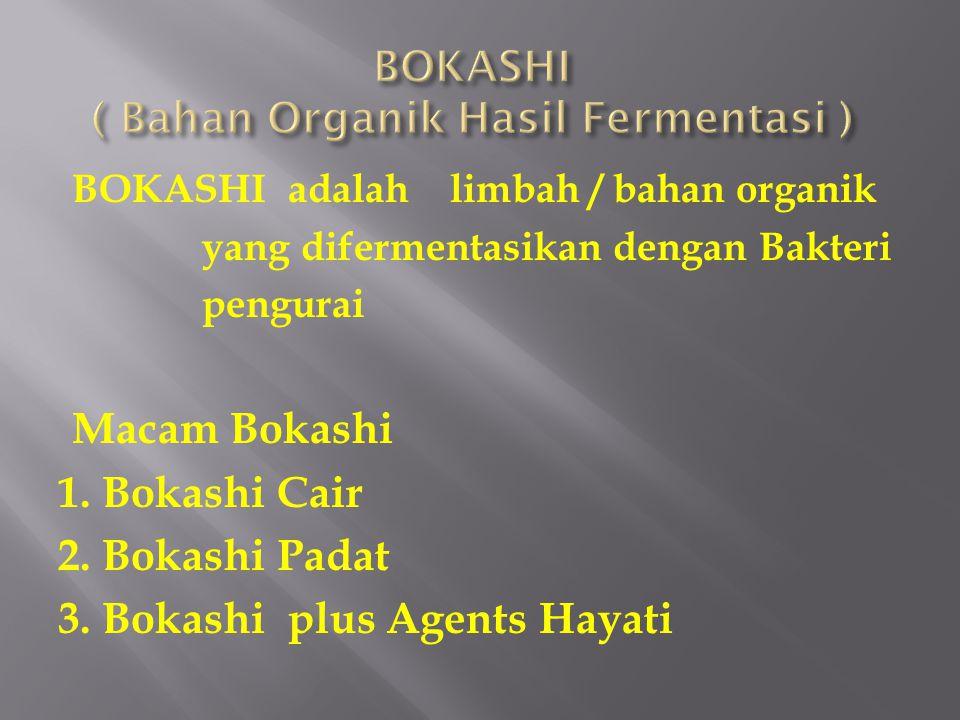 BOKASHI adalah limbah / bahan organik yang difermentasikan dengan Bakteri pengurai Macam Bokashi 1. Bokashi Cair 2. Bokashi Padat 3. Bokashi plus Agen