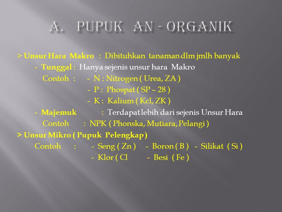 > Unsur Hara Makro : Dibituhkan tanaman dlm jmlh banyak - Tunggal : Hanya sejenis unsur hara Makro Contoh: - N : Nitrogen ( Urea, ZA ) - P : Phospat (