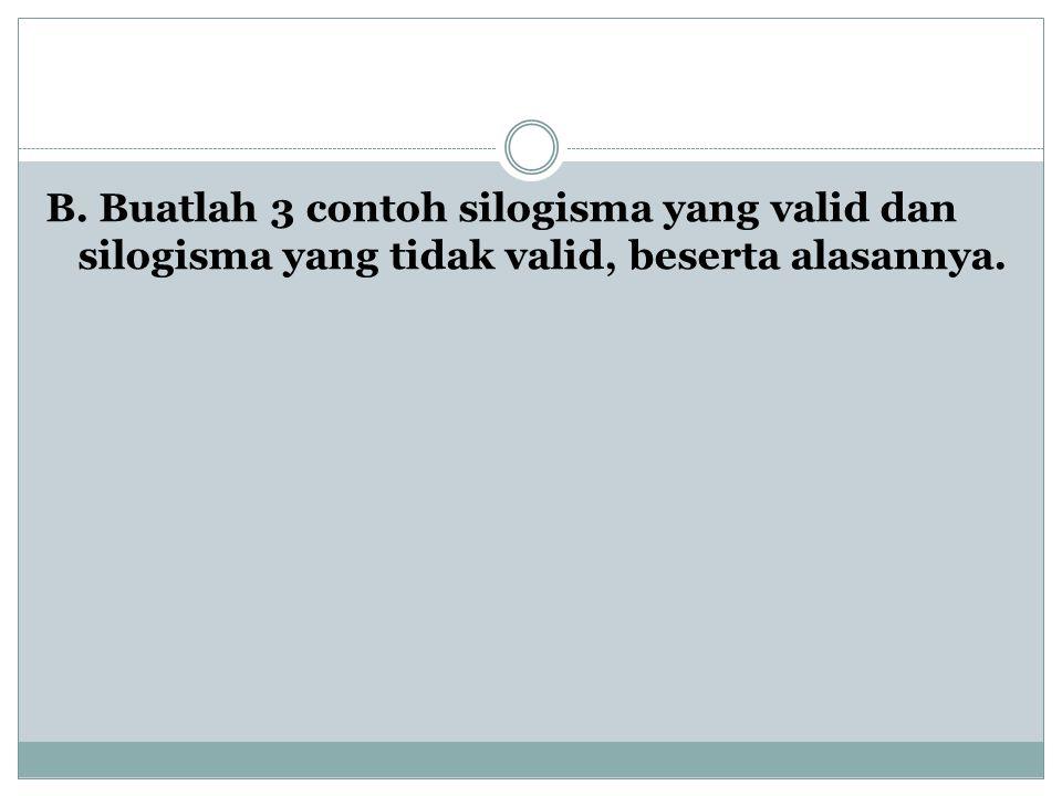 B. Buatlah 3 contoh silogisma yang valid dan silogisma yang tidak valid, beserta alasannya.