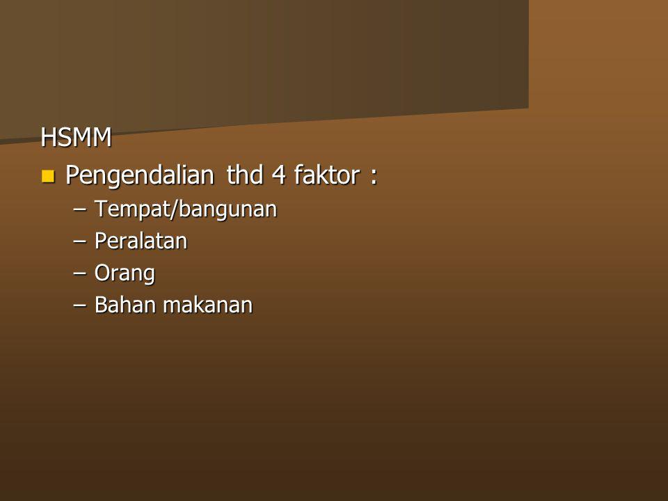 HSMM Pengendalian thd 4 faktor : Pengendalian thd 4 faktor : –Tempat/bangunan –Peralatan –Orang –Bahan makanan