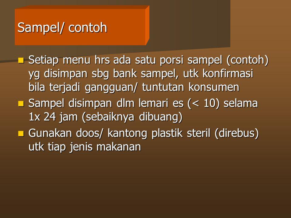 Sampel/ contoh Setiap menu hrs ada satu porsi sampel (contoh) yg disimpan sbg bank sampel, utk konfirmasi bila terjadi gangguan/ tuntutan konsumen Setiap menu hrs ada satu porsi sampel (contoh) yg disimpan sbg bank sampel, utk konfirmasi bila terjadi gangguan/ tuntutan konsumen Sampel disimpan dlm lemari es (< 10) selama 1x 24 jam (sebaiknya dibuang) Sampel disimpan dlm lemari es (< 10) selama 1x 24 jam (sebaiknya dibuang) Gunakan doos/ kantong plastik steril (direbus) utk tiap jenis makanan Gunakan doos/ kantong plastik steril (direbus) utk tiap jenis makanan
