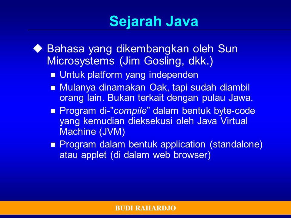 BUDI RAHARDJO Sejarah Java  Bahasa yang dikembangkan oleh Sun Microsystems (Jim Gosling, dkk.) Untuk platform yang independen Mulanya dinamakan Oak,